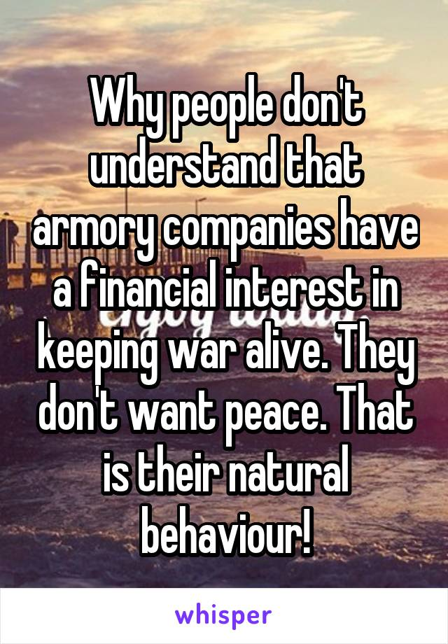 Why people don't understand that armory companies have a financial interest in keeping war alive. They don't want peace. That is their natural behaviour!