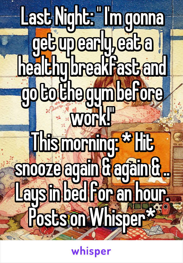 """Last Night: """" I'm gonna get up early, eat a healthy breakfast and go to the gym before work!"""" This morning: * Hit snooze again & again & .. Lays in bed for an hour. Posts on Whisper*"""