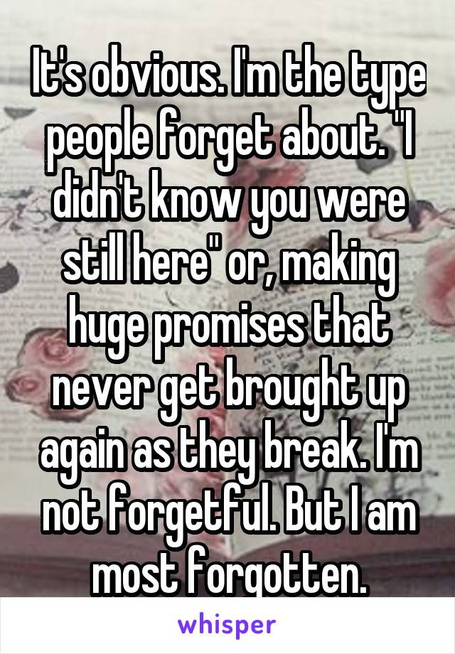 "It's obvious. I'm the type people forget about. ""I didn't know you were still here"" or, making huge promises that never get brought up again as they break. I'm not forgetful. But I am most forgotten."