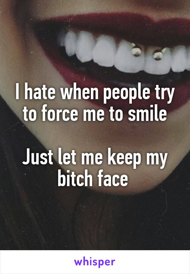 I hate when people try to force me to smile  Just let me keep my bitch face