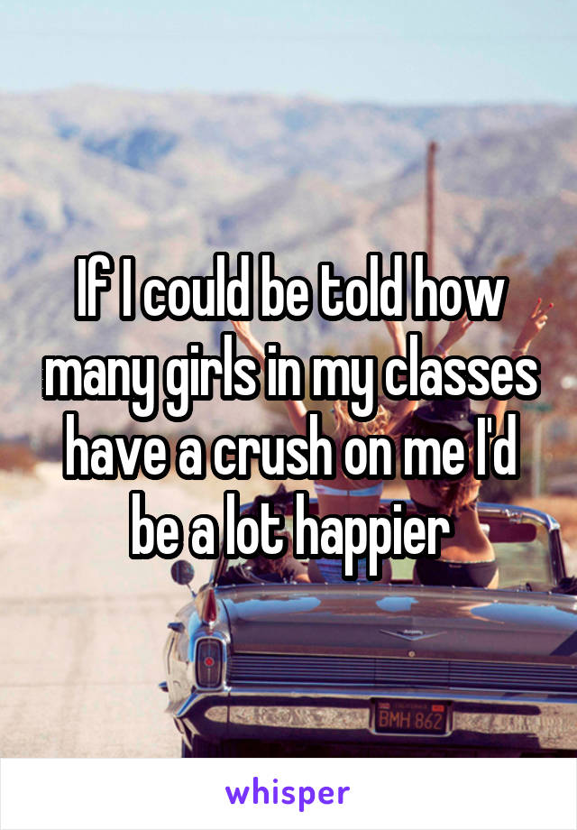 If I could be told how many girls in my classes have a crush on me I'd be a lot happier