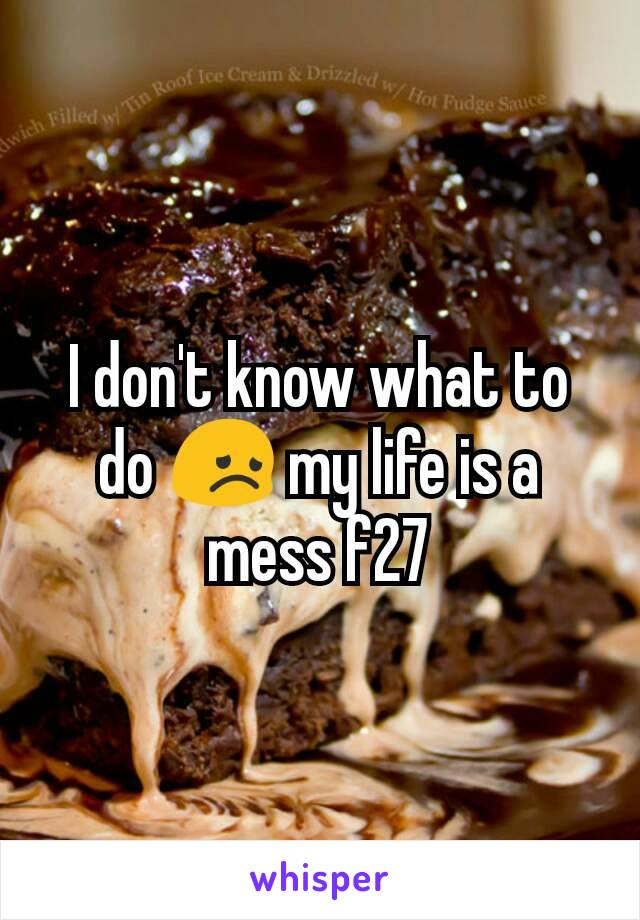 I don't know what to do 😞 my life is a mess f27