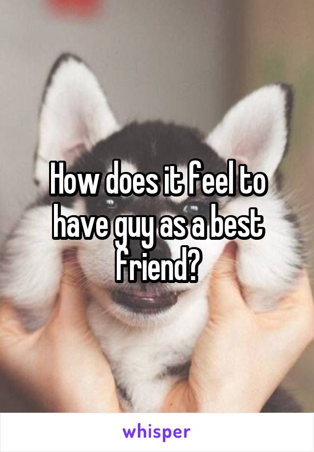 How does it feel to have guy as a best friend?