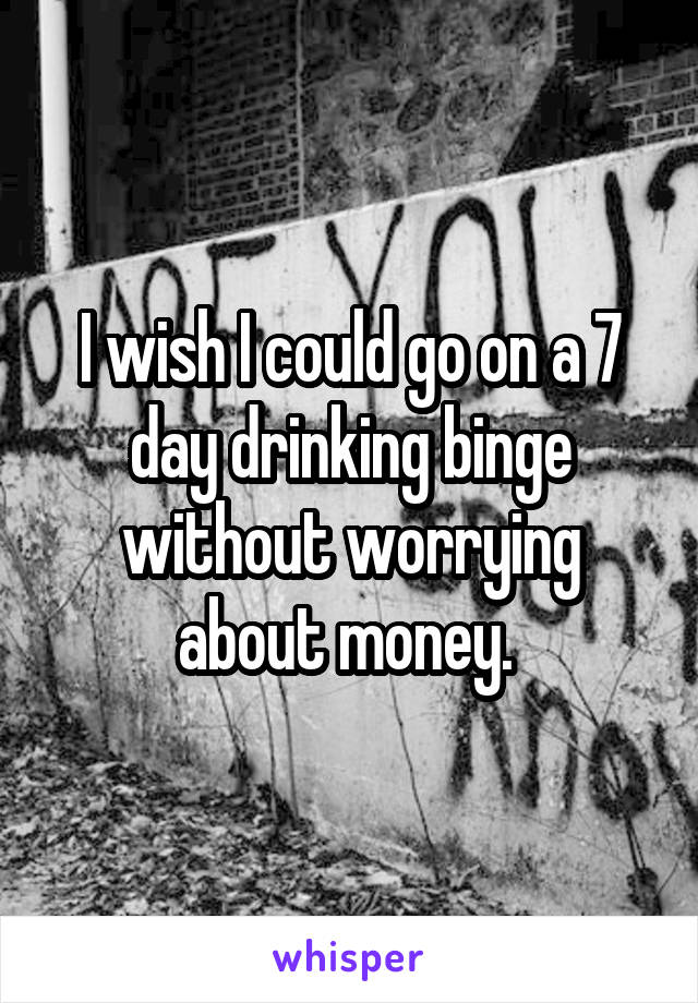 I wish I could go on a 7 day drinking binge without worrying about money.