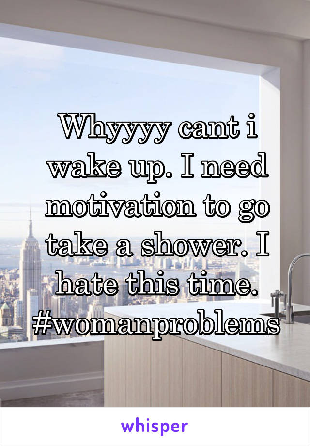 Whyyyy cant i wake up. I need motivation to go take a shower. I hate this time. #womanproblems