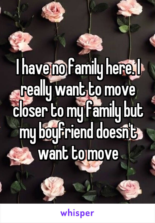 I have no family here. I really want to move closer to my family but my boyfriend doesn't want to move