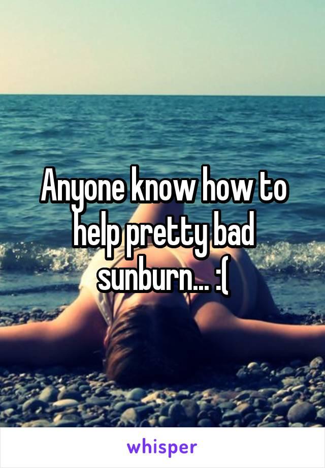 Anyone know how to help pretty bad sunburn... :(