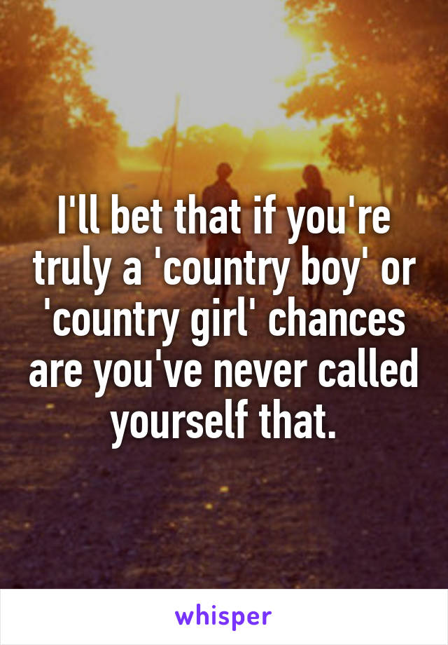 I'll bet that if you're truly a 'country boy' or 'country girl' chances are you've never called yourself that.