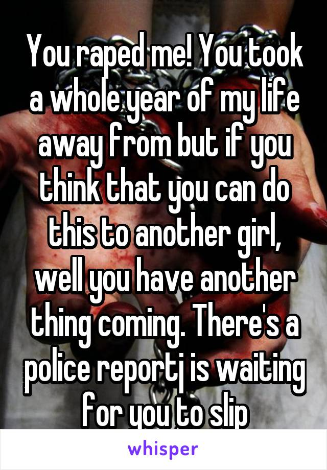 You raped me! You took a whole year of my life away from but if you think that you can do this to another girl, well you have another thing coming. There's a police reportj is waiting for you to slip