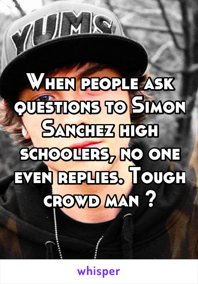 When people ask questions to Simon Sanchez high schoolers, no one even replies. Tough crowd man 😕