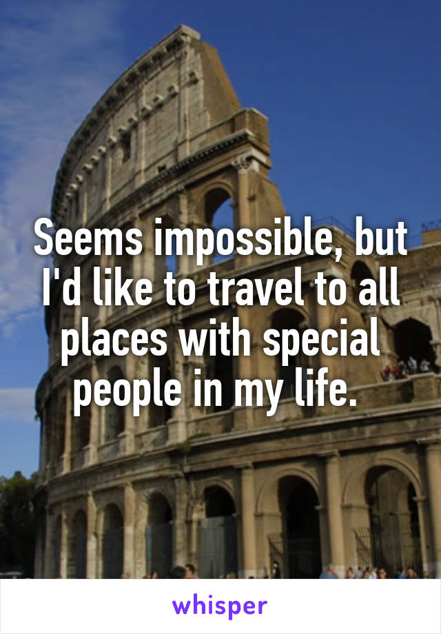 Seems impossible, but I'd like to travel to all places with special people in my life.
