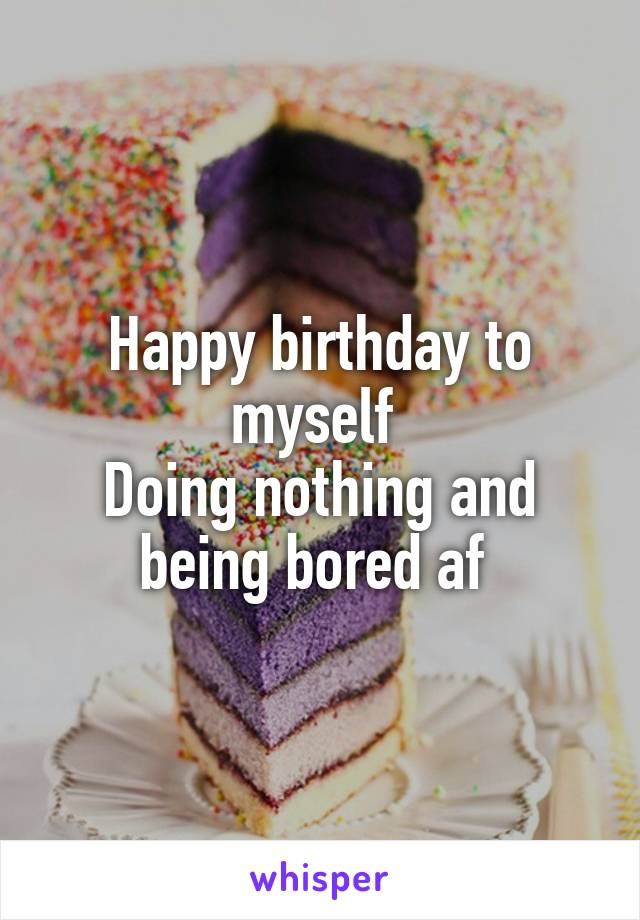 Happy birthday to myself  Doing nothing and being bored af