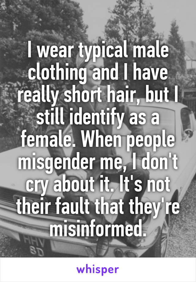 I wear typical male clothing and I have really short hair, but I still identify as a female. When people misgender me, I don't cry about it. It's not their fault that they're misinformed.