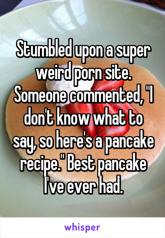 """Stumbled upon a super weird porn site. Someone commented, """"I don't know what to say, so here's a pancake recipe."""" Best pancake I've ever had."""