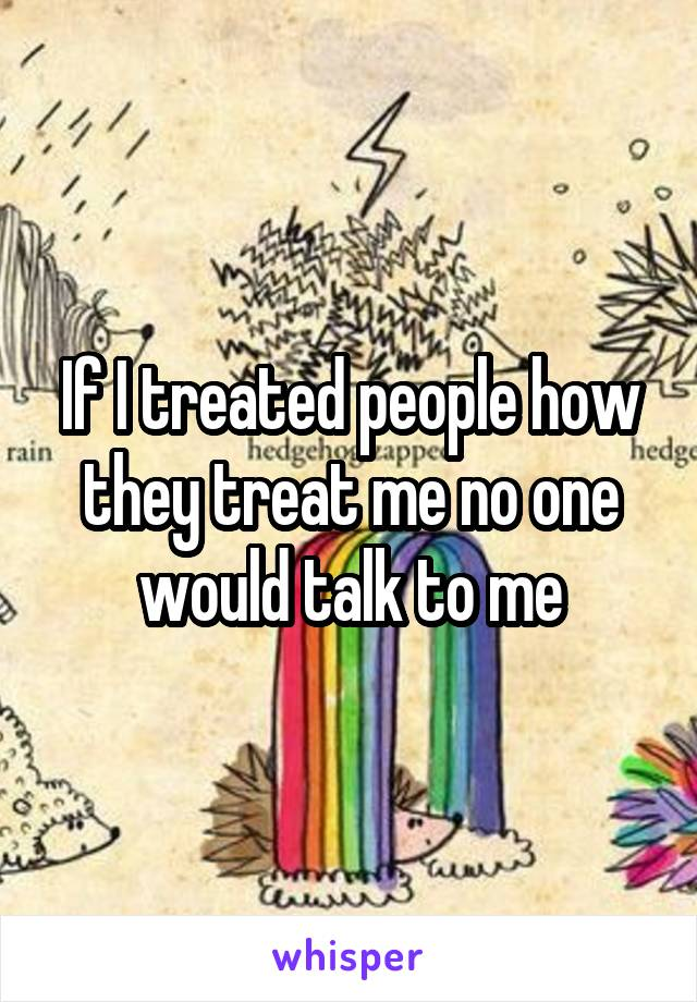 If I treated people how they treat me no one would talk to me