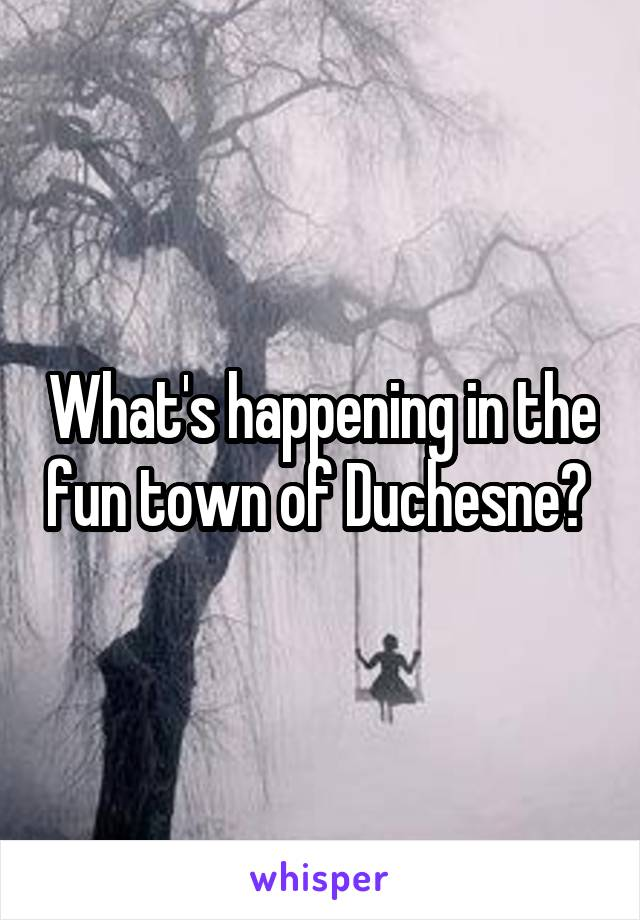 What's happening in the fun town of Duchesne?