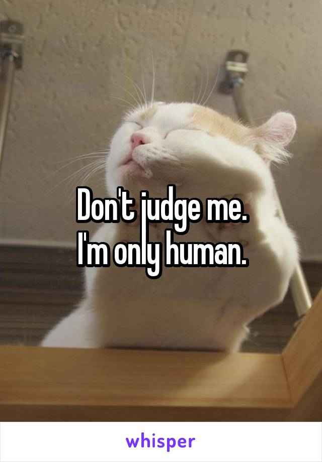 Don't judge me. I'm only human.