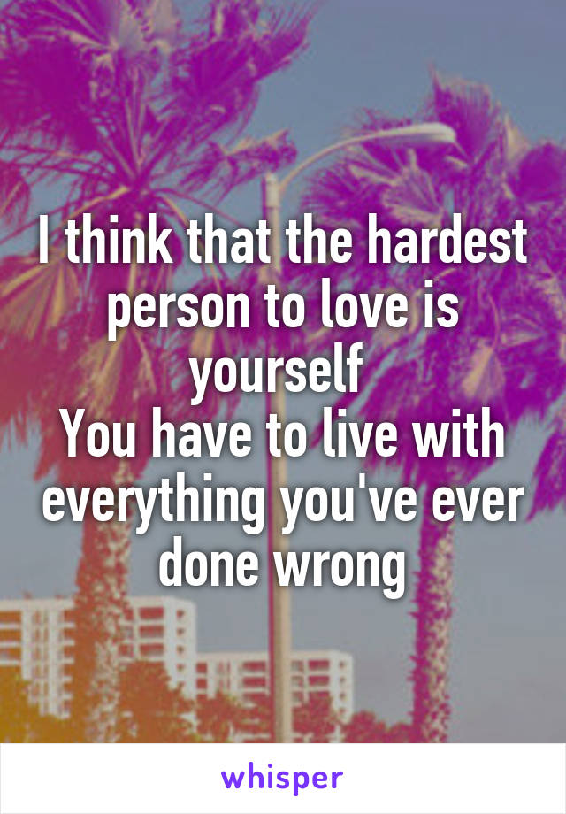 I think that the hardest person to love is yourself  You have to live with everything you've ever done wrong