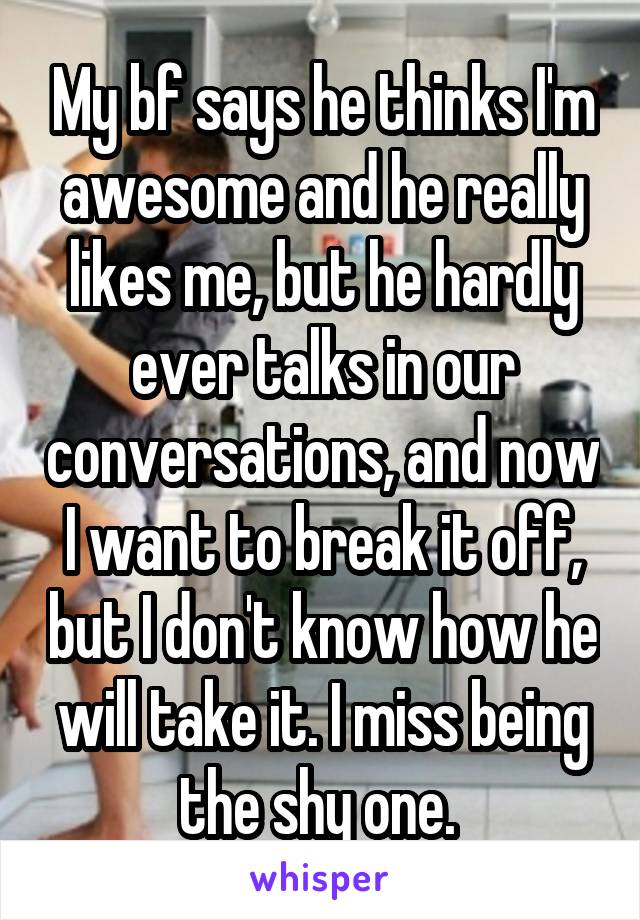 My bf says he thinks I'm awesome and he really likes me, but he hardly ever talks in our conversations, and now I want to break it off, but I don't know how he will take it. I miss being the shy one.