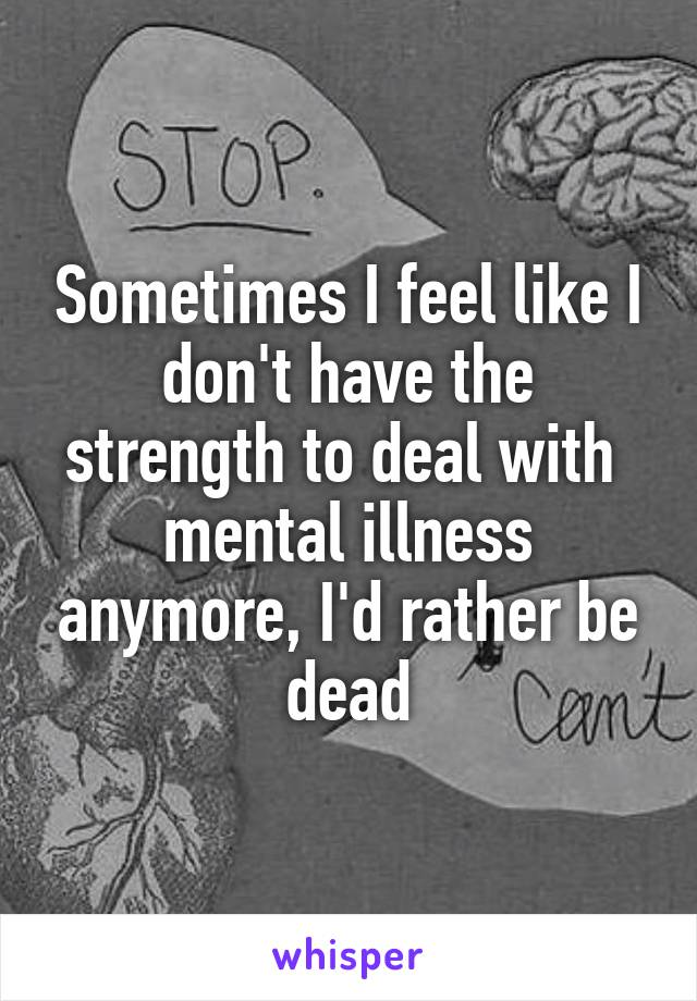 Sometimes I feel like I don't have the strength to deal with  mental illness anymore, I'd rather be dead