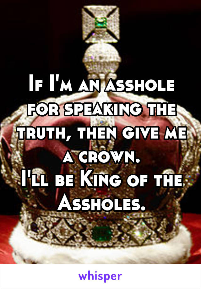 If I'm an asshole for speaking the truth, then give me a crown. I'll be King of the Assholes.