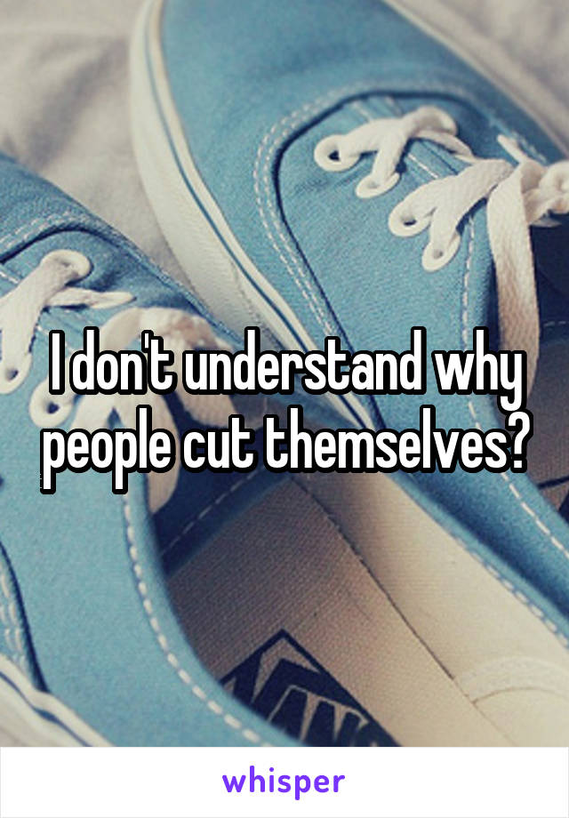 I don't understand why people cut themselves?