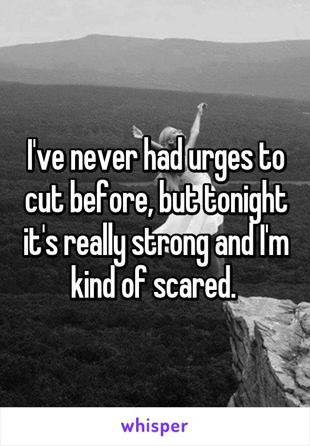 I've never had urges to cut before, but tonight it's really strong and I'm kind of scared.