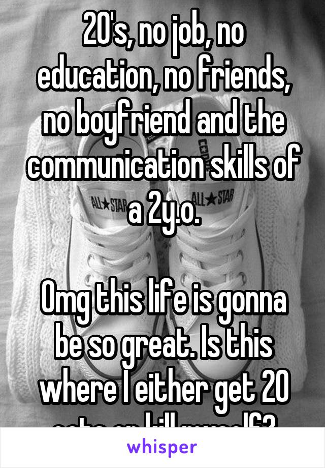 20's, no job, no education, no friends, no boyfriend and the communication skills of a 2y.o.  Omg this life is gonna be so great. Is this where I either get 20 cats or kill myself?
