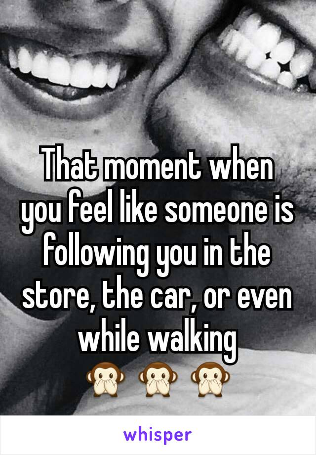 That moment when you feel like someone is following you in the store, the car, or even while walking 🙊🙊🙊