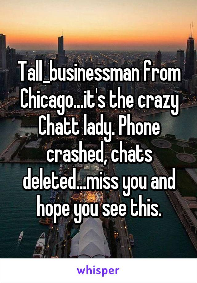 Tall_businessman from Chicago...it's the crazy Chatt lady. Phone crashed, chats deleted...miss you and hope you see this.