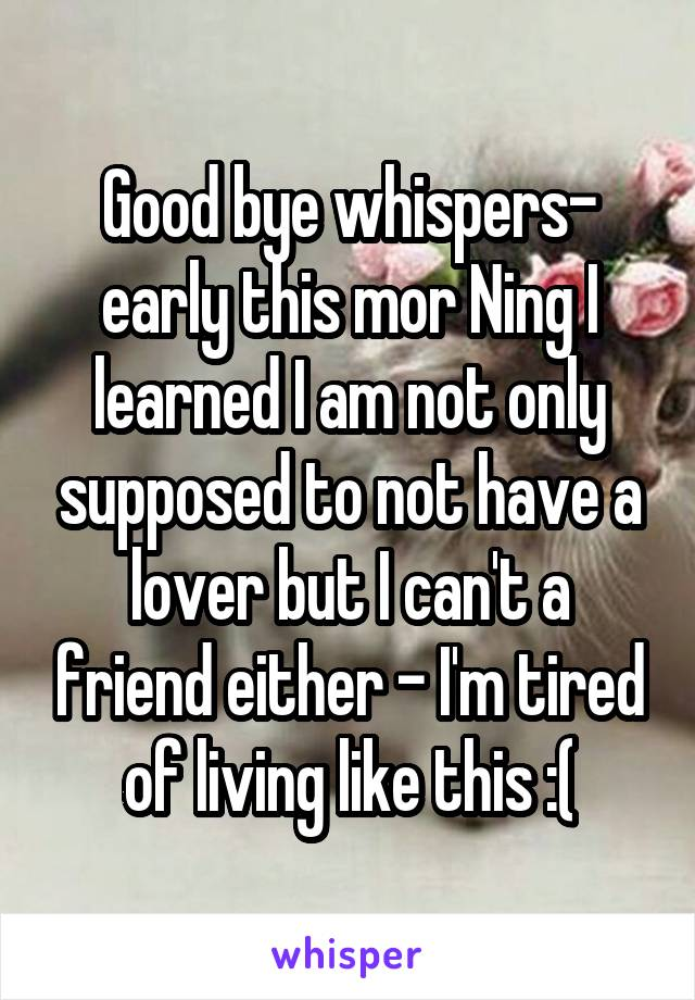 Good bye whispers- early this mor Ning I learned I am not only supposed to not have a lover but I can't a friend either - I'm tired of living like this :(