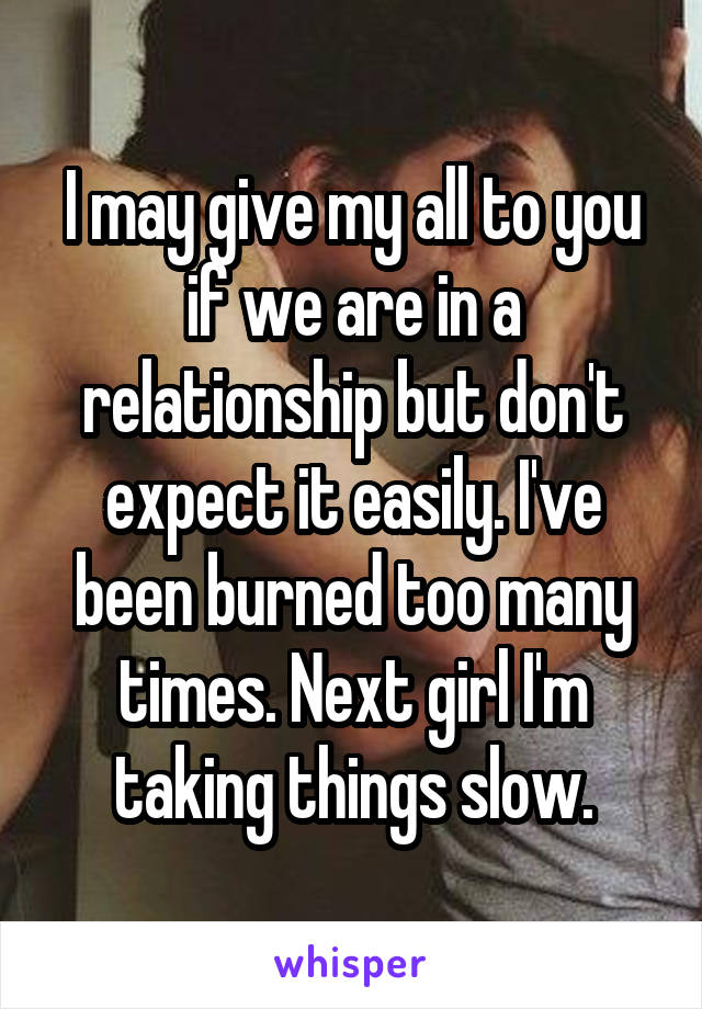 I may give my all to you if we are in a relationship but don't expect it easily. I've been burned too many times. Next girl I'm taking things slow.