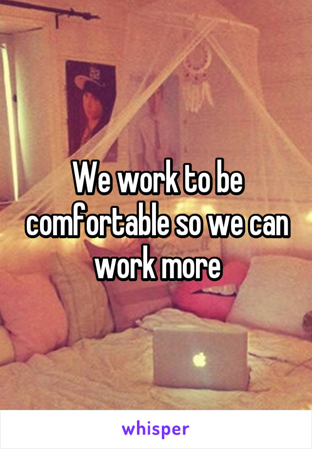 We work to be comfortable so we can work more
