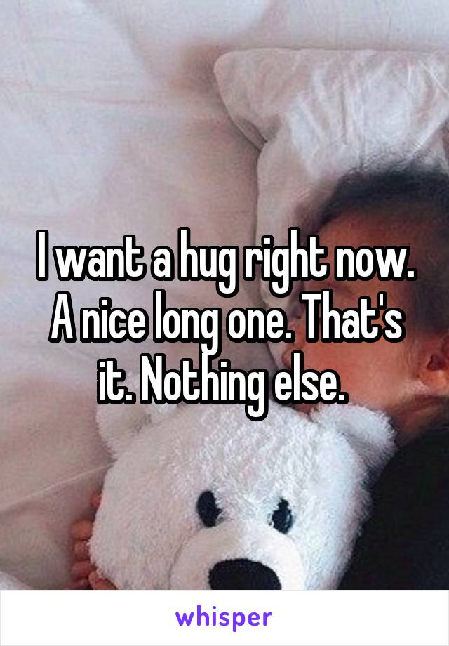 I want a hug right now. A nice long one. That's it. Nothing else.