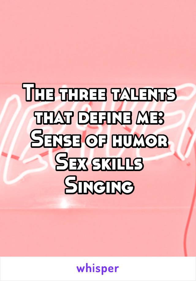 The three talents that define me: Sense of humor Sex skills Singing