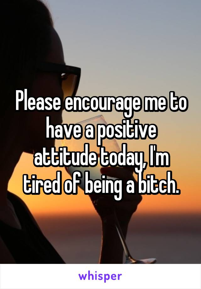 Please encourage me to have a positive attitude today, I'm tired of being a bitch.