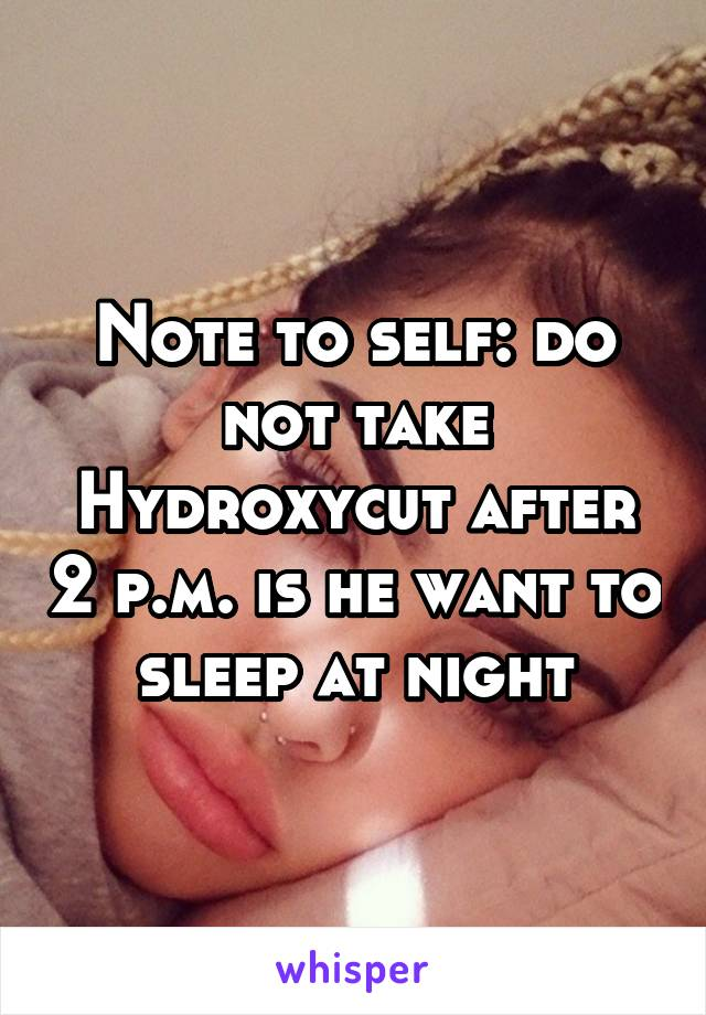 Note to self: do not take Hydroxycut after 2 p.m. is he want to sleep at night