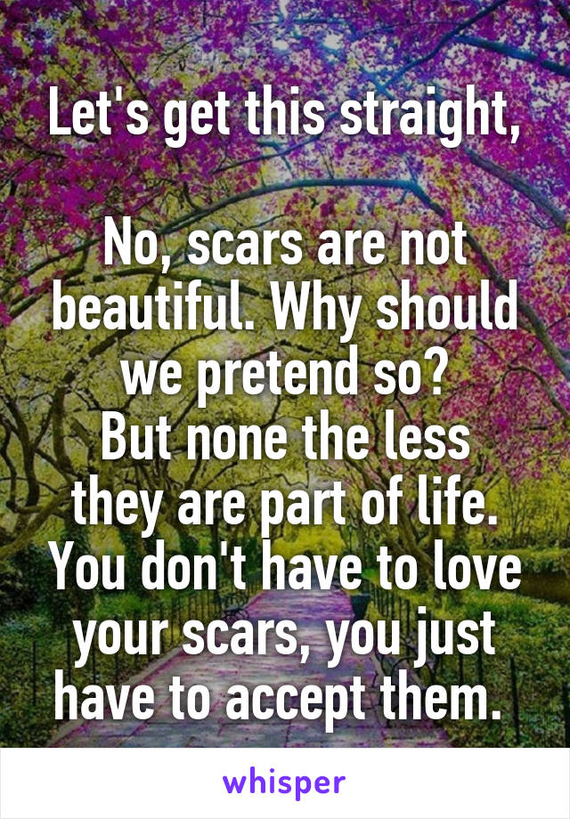 Let's get this straight,  No, scars are not beautiful. Why should we pretend so? But none the less they are part of life. You don't have to love your scars, you just have to accept them.