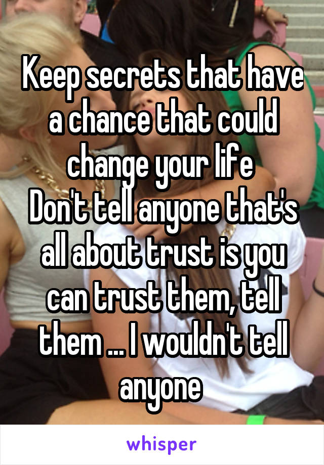 Keep secrets that have a chance that could change your life  Don't tell anyone that's all about trust is you can trust them, tell them ... I wouldn't tell anyone