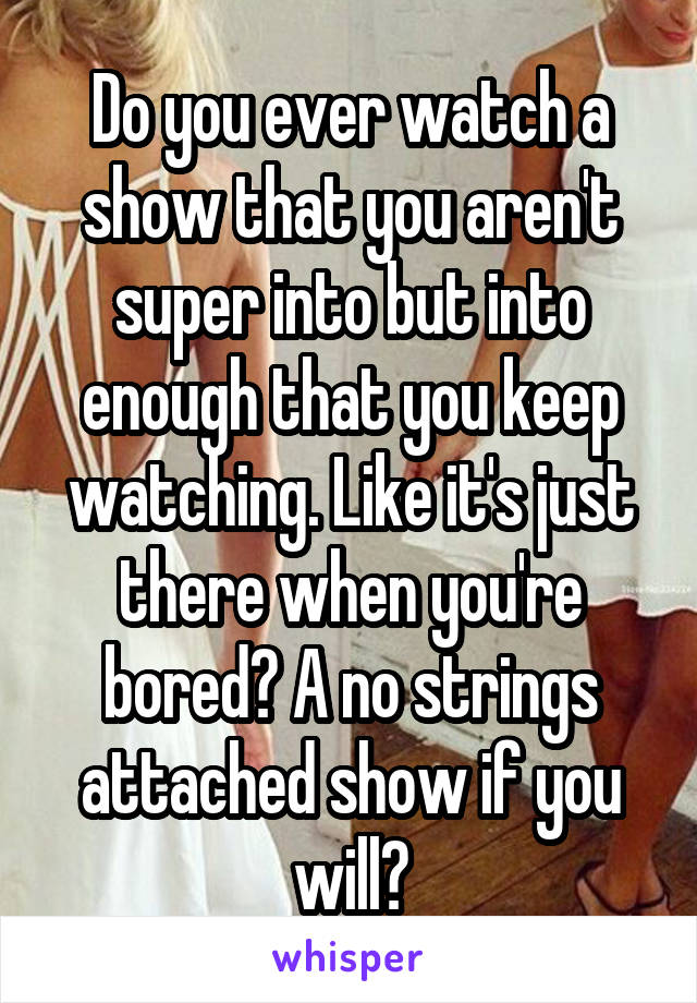 Do you ever watch a show that you aren't super into but into enough that you keep watching. Like it's just there when you're bored? A no strings attached show if you will?
