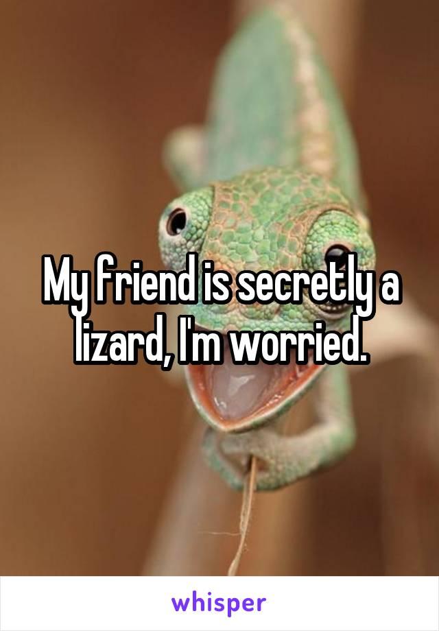 My friend is secretly a lizard, I'm worried.