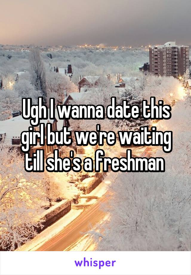 Ugh I wanna date this girl but we're waiting till she's a freshman