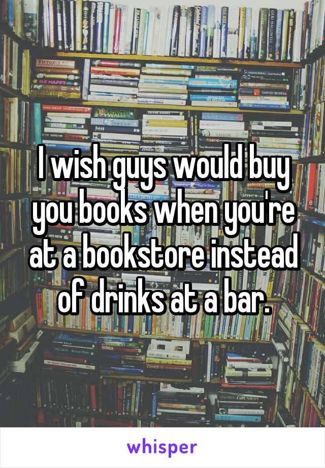 I wish guys would buy you books when you're at a bookstore instead of drinks at a bar.