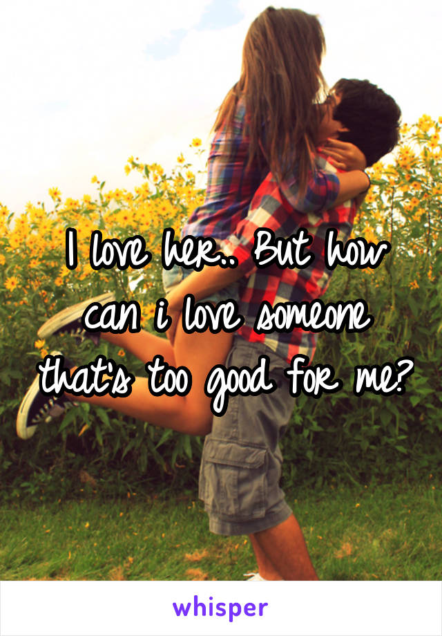 I love her.. But how can i love someone that's too good for me?