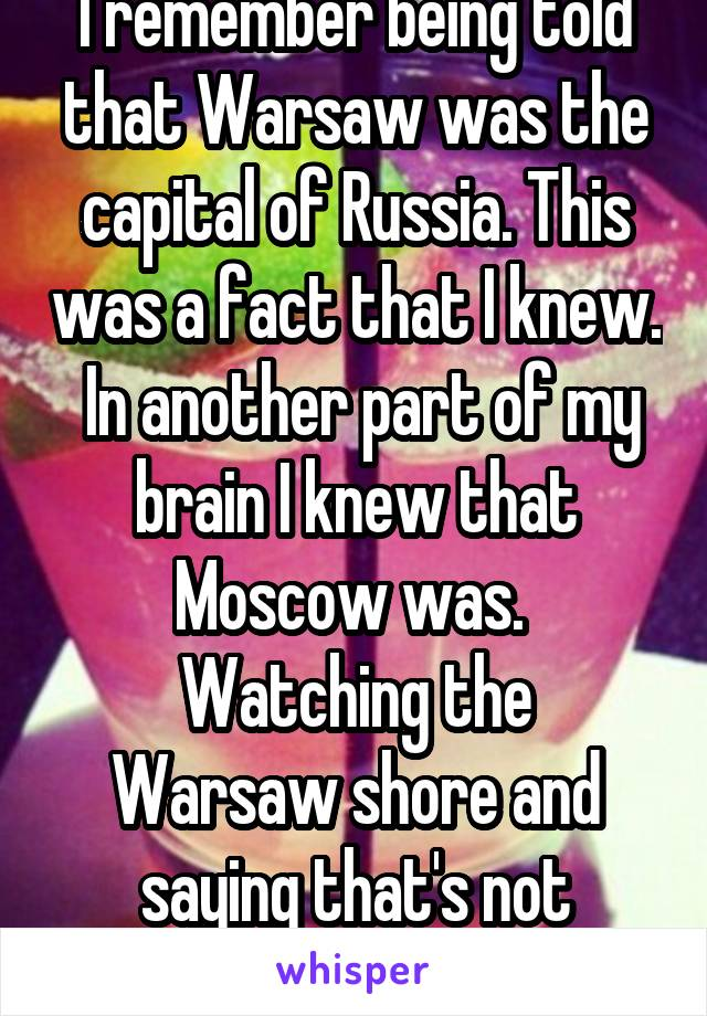 I remember being told that Warsaw was the capital of Russia. This was a fact that I knew.  In another part of my brain I knew that Moscow was.  Watching the Warsaw shore and saying that's not Russian.