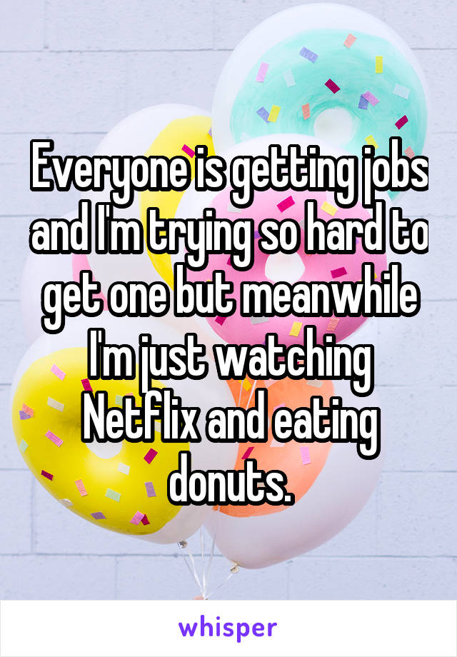 Everyone is getting jobs and I'm trying so hard to get one but meanwhile I'm just watching Netflix and eating donuts.