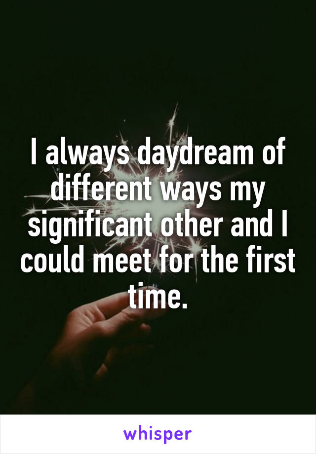 I always daydream of different ways my significant other and I could meet for the first time.