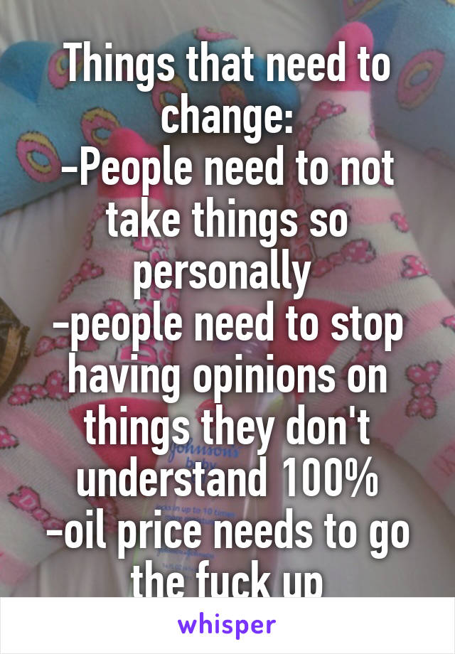 Things that need to change: -People need to not take things so personally  -people need to stop having opinions on things they don't understand 100% -oil price needs to go the fuck up