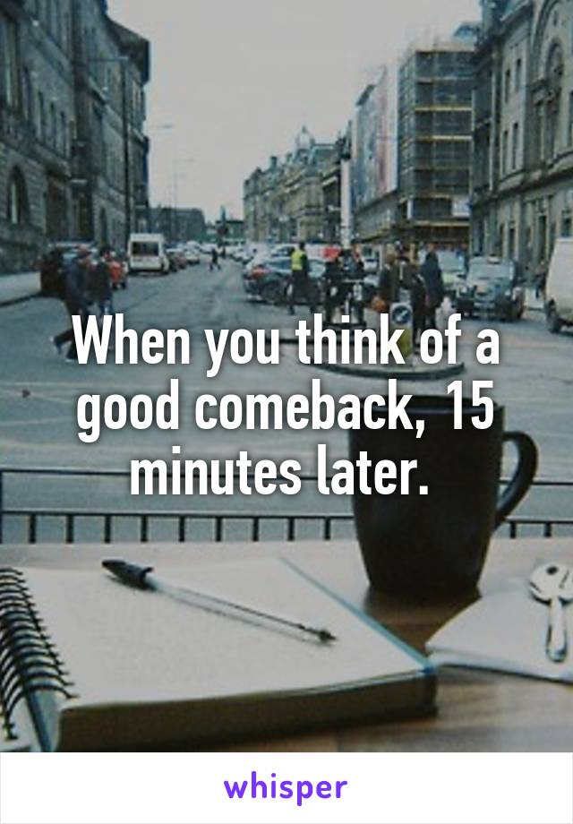 When you think of a good comeback, 15 minutes later.