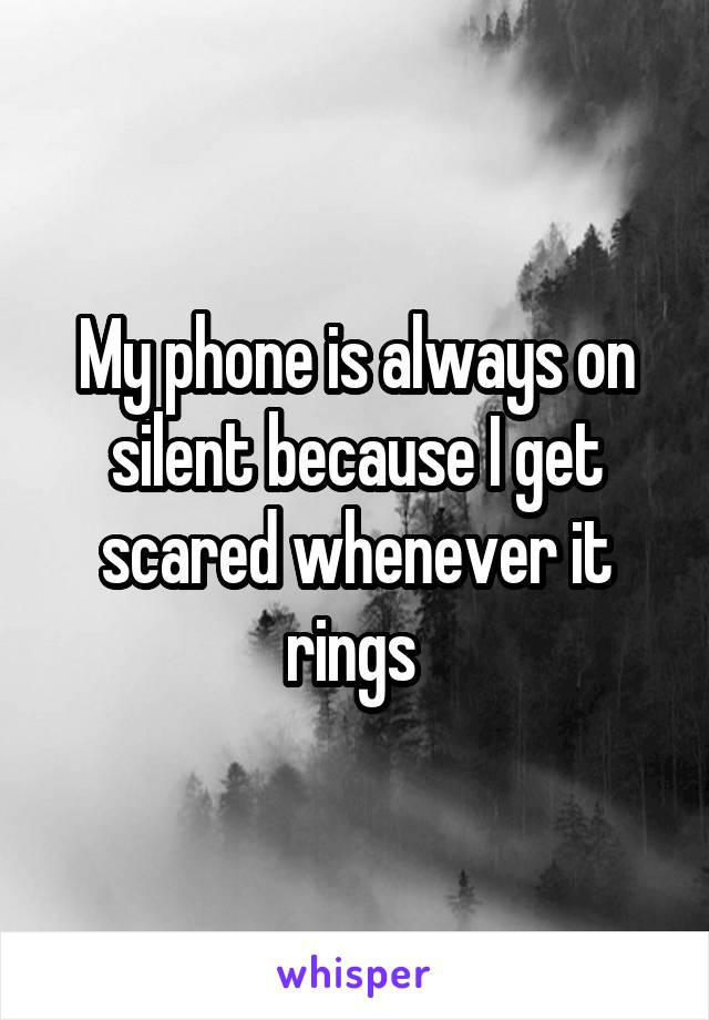 My phone is always on silent because I get scared whenever it rings